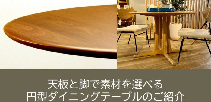 天板と脚で素材を選べる円型ダイニングテーブルのご紹介